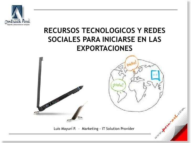 RECURSOS TECNOLOGICOS Y REDES SOCIALES PARA INICIARSE EN LAS EXPORTACIONES<br />Luis Mayurí P.  –  Marketing - IT Solution...