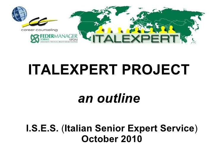 ITALEXPERT PROJECT an outline I.S.E.S.  ( Italian Senior Expert Service )  October 2010