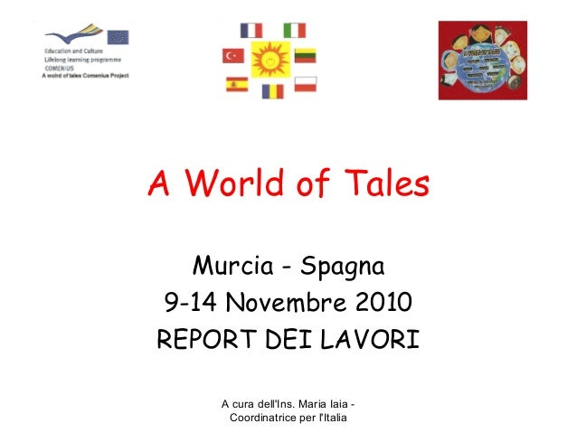 A cura dell'Ins. Maria Iaia - Coordinatrice per l'Italia A World of Tales Murcia - Spagna 9-14 Novembre 2010 REPORT DEI LA...
