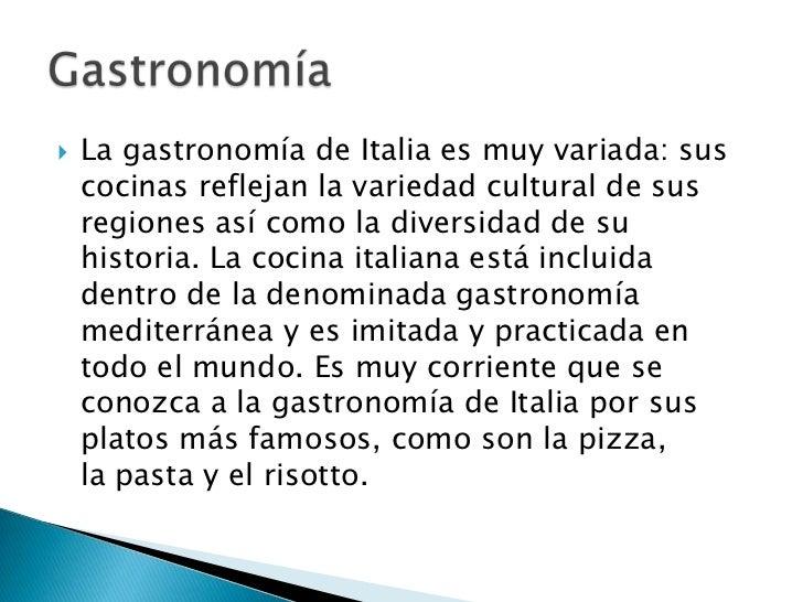    La gastronomía de Italia es muy variada: sus    cocinas reflejan la variedad cultural de sus    regiones así como la d...