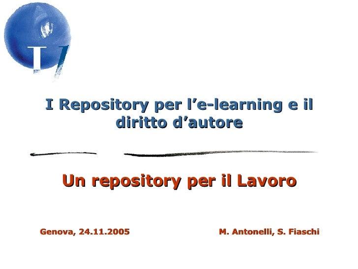 I Repository per l'e-learning e il diritto d'autore Un repository per il Lavoro Genova, 24.11.2005  M. Antonelli, S. Fiaschi