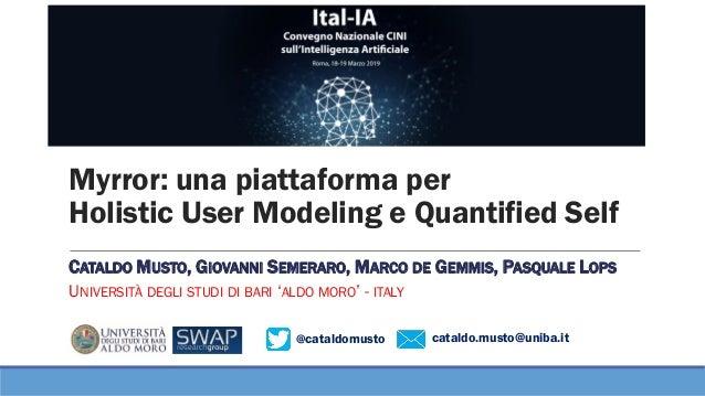 @cataldomusto cataldo.musto@uniba.it Myrror: una piattaforma per Holistic User Modeling e Quantified Self CATALDO MUSTO, G...