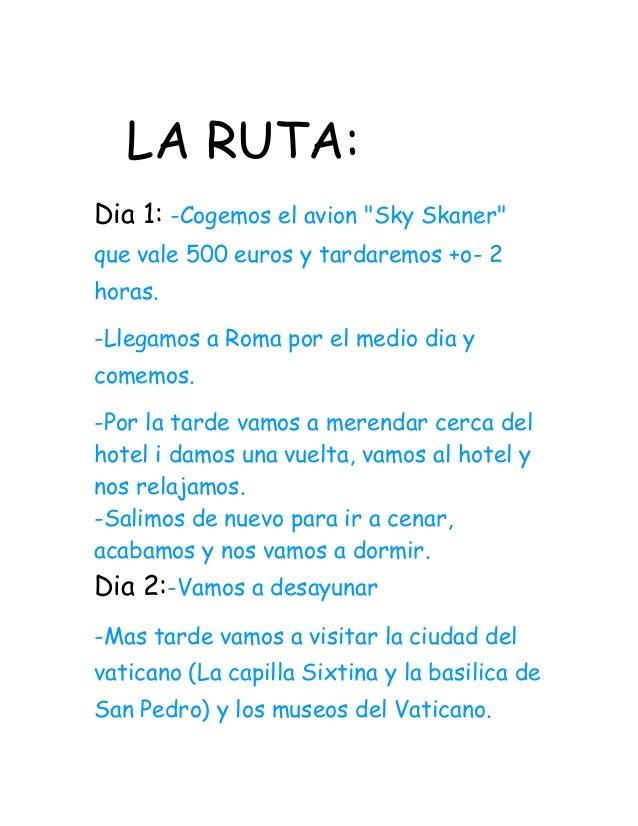 """LA RUTA: Dia 1: -Cogemos el avion """"Sky Skaner"""" que vale 500 euros y tardaremos +o- 2 horas. -Llegamos a Roma por el medio ..."""