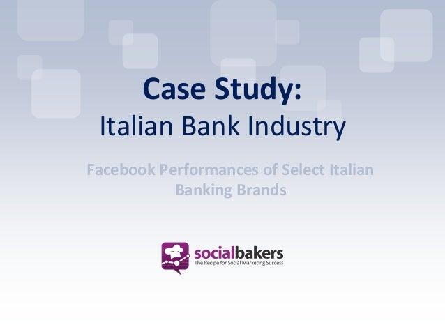 Case Study: Italian Bank IndustryFacebook Performances of Select Italian           Banking Brands