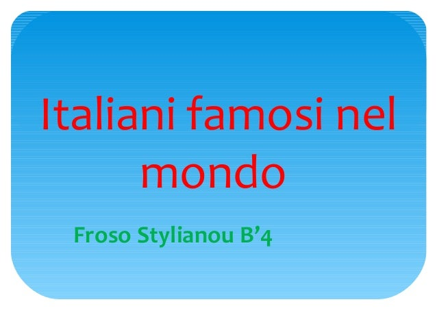 Italiani famosi nel      mondo Froso Stylianou B'4
