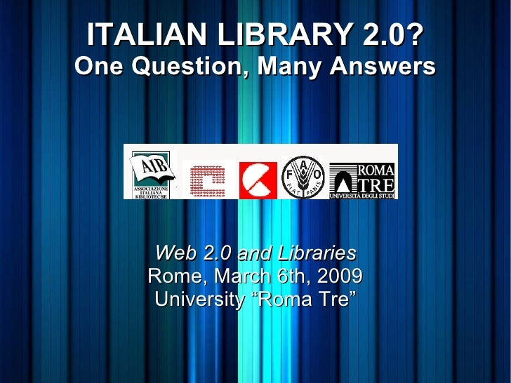 """ITALIAN LIBRARY 2.0? One Question, Many Answers Web 2.0 and Libraries Rome, March 6th, 2009 University """"Roma Tre"""""""