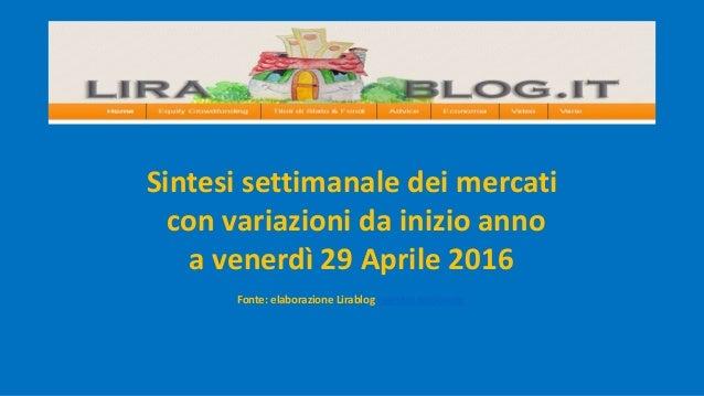 Sintesi settimanale dei mercati con variazioni da inizio anno a venerdì 29 Aprile 2016 Fonte: elaborazione Lirablog regist...