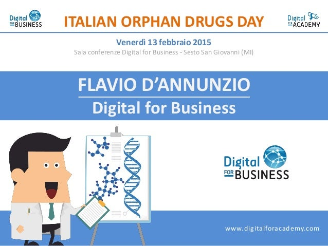FLAVIO D'ANNUNZIO Digital for Business ITALIAN ORPHAN DRUGS DAY Venerdì 13 febbraio 2015 Sala conferenze Digital for Busin...