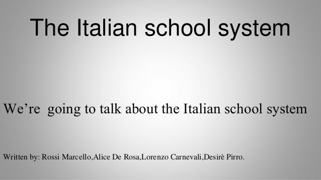 The Italian school system We're going to talk about the Italian school system Written by: Rossi Marcello,Alice De Rosa,Lor...
