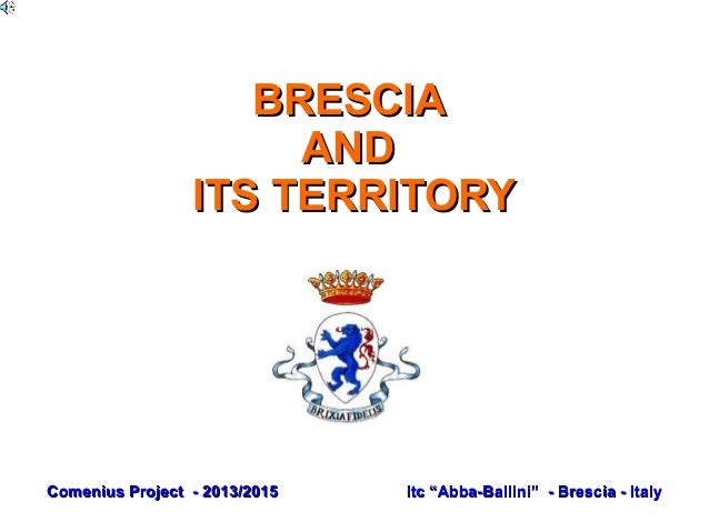 "BRESCIABRESCIA ANDAND ITS TERRITORYITS TERRITORY Comenius Project - 2013/2015Comenius Project - 2013/2015 Itc ""Abba-Ballin..."