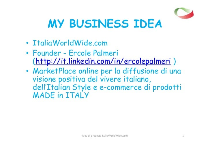 MY BUSINESS IDEA• ItaliaWorldWide.com• Founder - Ercole Palmeri  (http://it.linkedin.com/in/ercolepalmeri )• MarketPlace o...