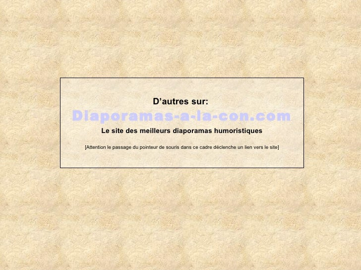 D'autres sur:   Diaporamas-a-la-con.com Le site des meilleurs diaporamas humoristiques [Attention le passage du pointeur d...