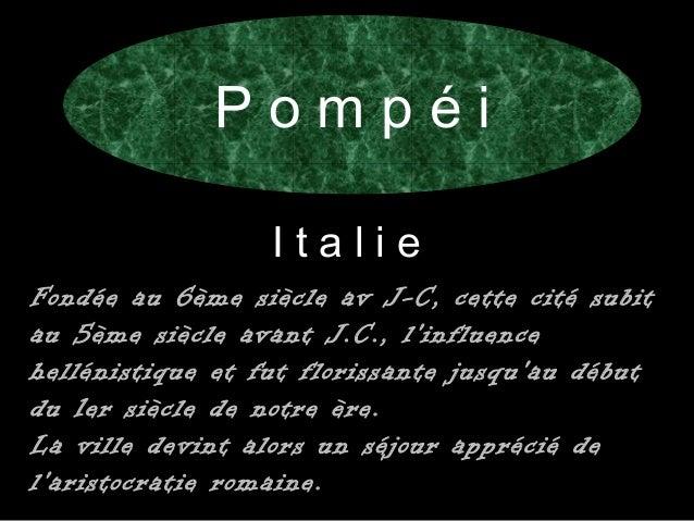 P o m p é i  I t a l i e  Fondée au 6ème siècle av J-C, cette cité subit  au 5ème siècle avant J.C., l'influence  hellénis...