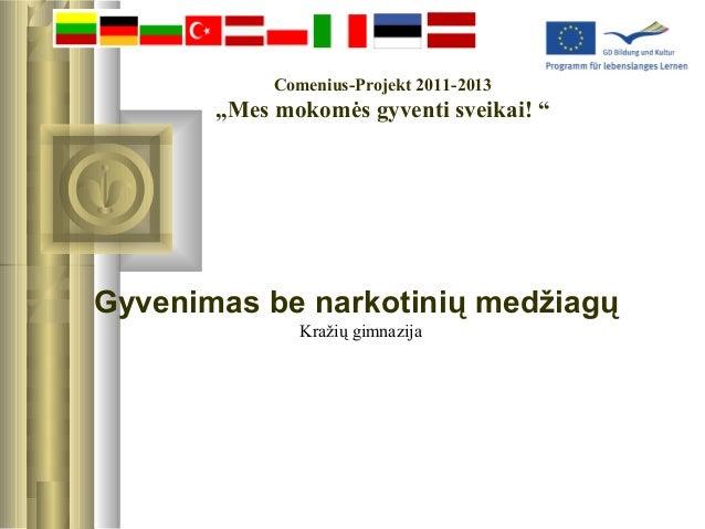 """Comenius-Projekt 2011-2013  """"Mes mokomės gyventi sveikai! """"  Gyvenimas be narkotinių medžiagų Kražių gimnazija"""