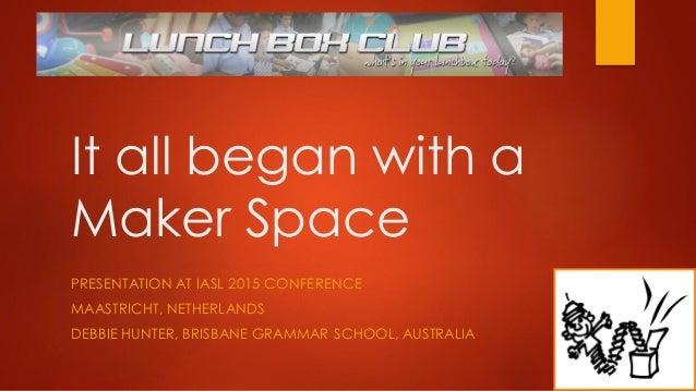 It all began with a Maker Space PRESENTATION AT IASL 2015 CONFERENCE MAASTRICHT, NETHERLANDS DEBBIE HUNTER, BRISBANE GRAMM...