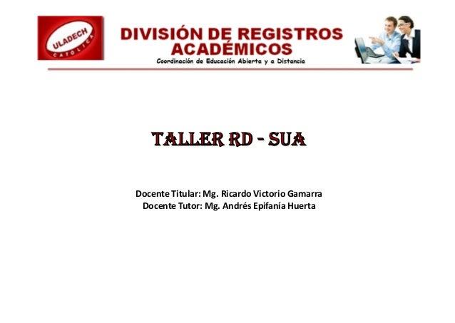 TALLER RD - SUA Docente Titular: Mg. Ricardo Victorio Gamarra Docente Tutor: Mg. Andrés Epifanía Huerta