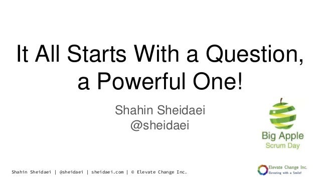 Shahin Sheidaei | @sheidaei | sheidaei.com | © Elevate Change Inc. It All Starts With a Question, a Powerful One! Shahin S...