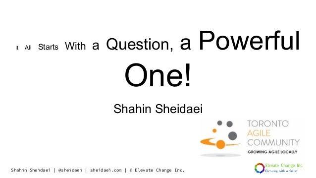Shahin Sheidaei | @sheidaei | sheidaei.com | © Elevate Change Inc. It All Starts With a Question, a Powerful One! Shahin S...