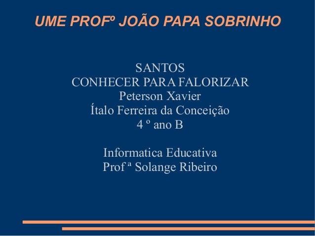 UME PROFº JOÃO PAPA SOBRINHO               SANTOS    CONHECER PARA FALORIZAR            Peterson Xavier      Ítalo Ferreir...