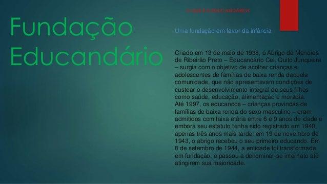 Fundação  Educandário  O QUE É O EDUCANDÁRIO?  Uma fundação em favor da infância  Criado em 13 de maio de 1938, o Abrigo d...