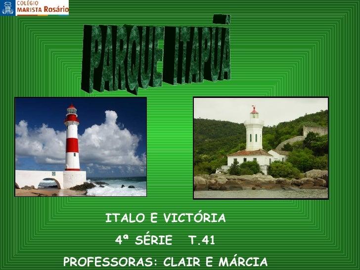 ITALO E VICTÓRIA 4ª SÉRIE  T.41 PROFESSORAS: CLAIR E MÁRCIA PARQUE  ITAPUÃ