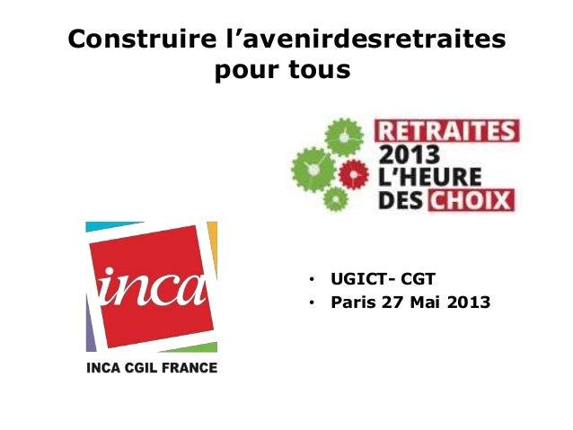 Construire l'avenirdesretraitespour tous• UGICT- CGT• Paris 27 Mai 2013