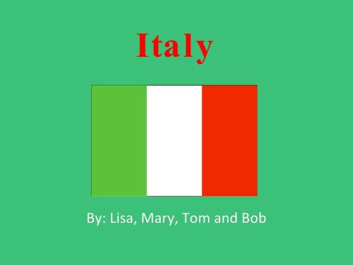 Italy By: Lisa, Mary, Tom and Bob