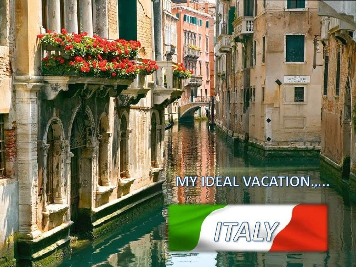 MY IDEAL VACATION…..<br />ITALY<br />
