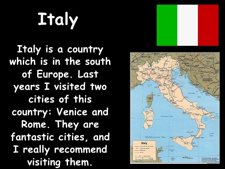Italy Italy is a country which is in the south of Europe. Last years I visited two cities of this country: Venice and Rome...