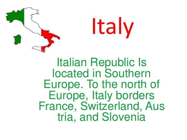 Italy Italian Republic Is located in Southern Europe. To the north of Europe, Italy borders France, Switzerland, Aus tria,...