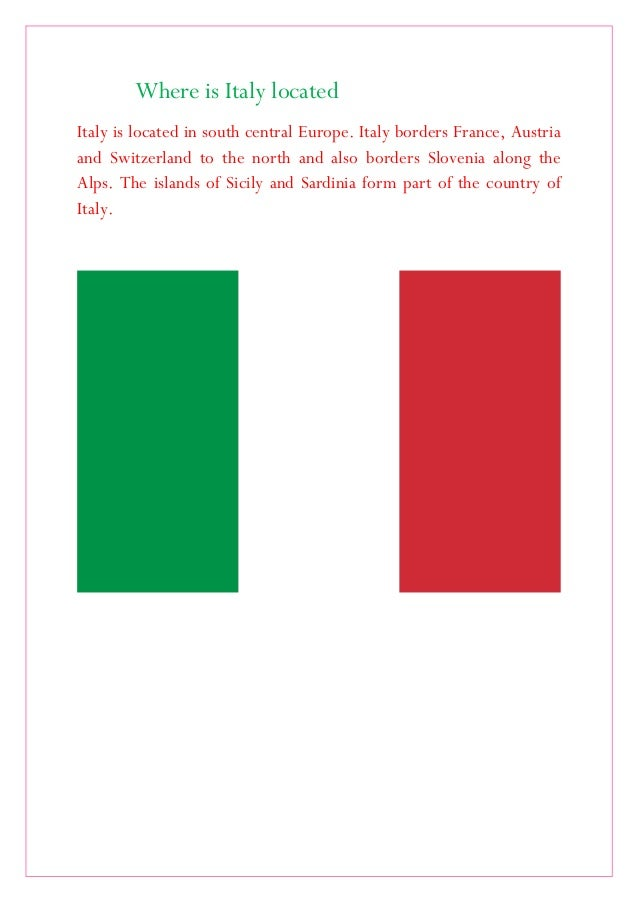 Where is Italy located Italy is located in south central Europe. Italy borders France, Austria and Switzerland to the nort...