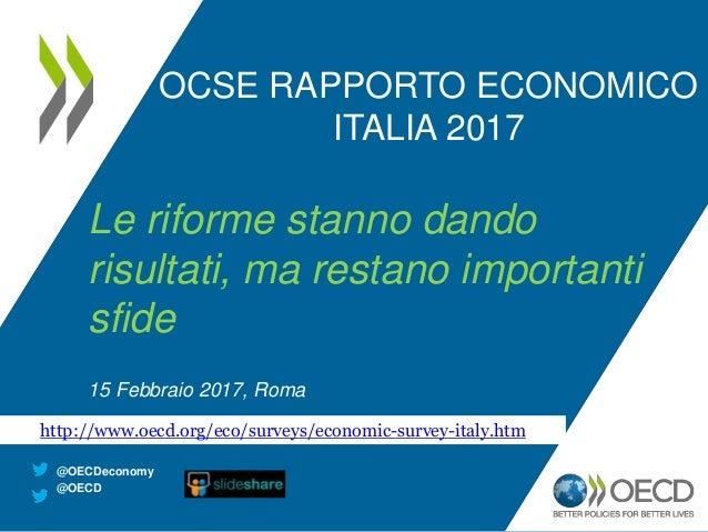 OCSE RAPPORTO ECONOMICO ITALIA 2017 Le riforme stanno dando risultati, ma restano importanti sfide 15 Febbraio 2017, Roma ...