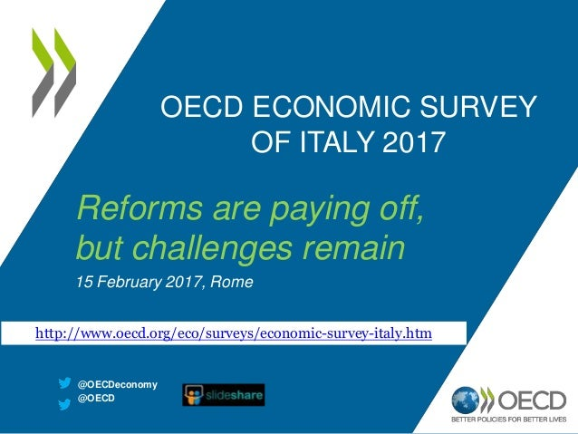OECD ECONOMIC SURVEY OF ITALY 2017 Reforms are paying off, but challenges remain 15 February 2017, Rome http://www.oecd.or...