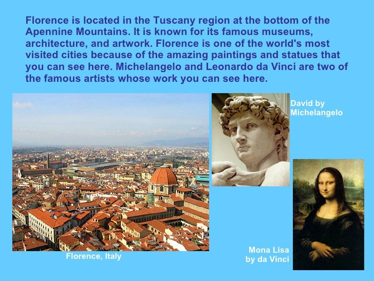 Florence is located in the Tuscany region at the bottom of the Apennine Mountains. It is known for its famous museums, arc...