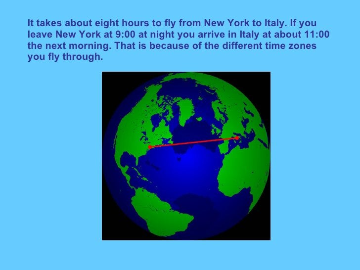 It takes about eight hours to fly from New York to Italy. If you leave New York at 9:00 at night you arrive in Italy at ab...