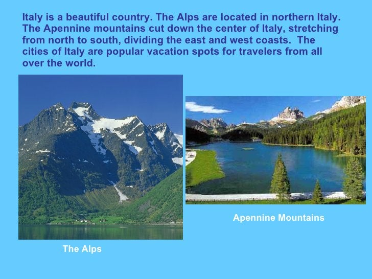 Italy is a beautiful country. The Alps are located in northern Italy. The Apennine mountains cut down the center of Italy,...