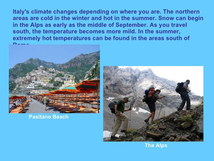 Italy's climate changes depending on where you are. The northern areas are cold in the winter and hot in the summer. Snow ...