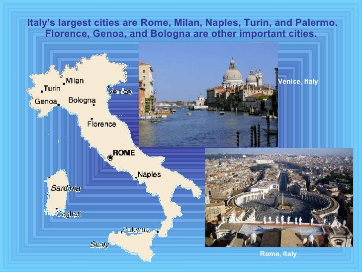 Italy's largest cities are Rome, Milan, Naples, Turin, and Palermo. Florence, Genoa, and Bologna are other important citie...