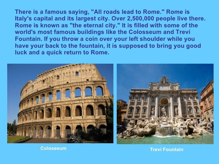 """There is a famous saying, """"All roads lead to Rome."""" Rome is Italy's capital and its largest city. Over 2,500,000..."""