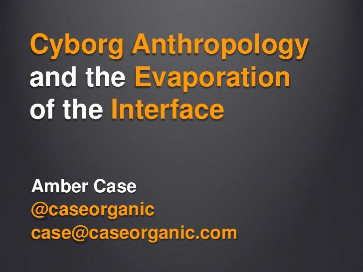 CyborgAnthropologyand theEvaporationof theInterface<br />Amber Case<br />@caseorganic<br />case@caseorganic.com<br />