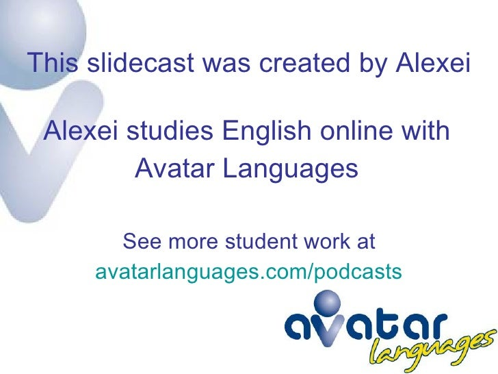This slidecast was created by Alexei Alexei studies English online with Avatar Languages See more student work at avatarla...