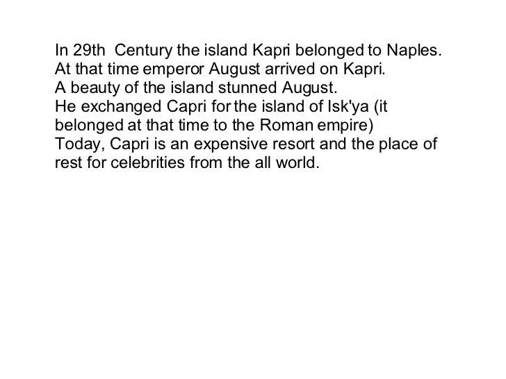 In 29th Century the island Kapri belonged to Naples. At that time emperor August arrived on Kapri. A beauty of the island...