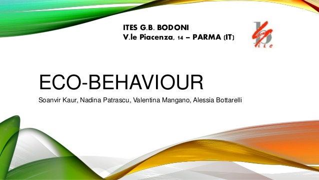 ECO-BEHAVIOUR Soanvir Kaur, Nadina Patrascu, Valentina Mangano, Alessia Bottarelli ITES G.B. BODONI V.le Piacenza, 14 – PA...