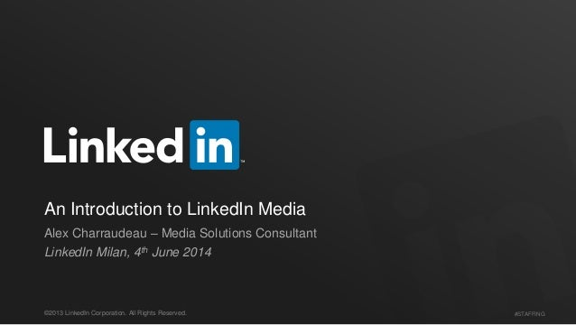 #STAFFING©2013 LinkedIn Corporation. All Rights Reserved. An Introduction to LinkedIn Media Alex Charraudeau – Media Solut...