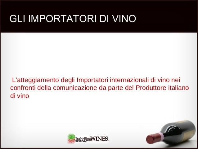 GLI IMPORTATORI DI VINO L'atteggiamento degli Importatori internazionali di vino nei confronti della comunicazione da part...