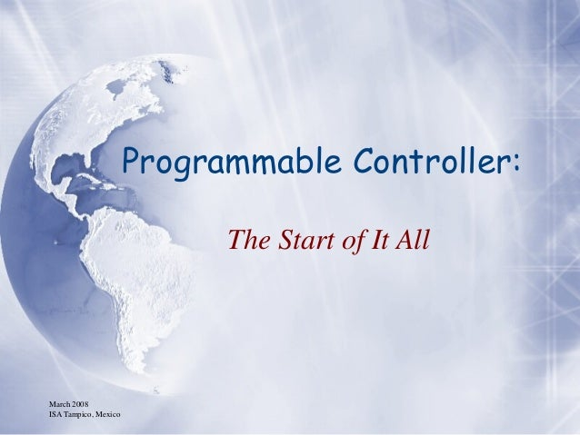 March 2008 ISA Tampico, Mexico Programmable Controller: The Start of It All