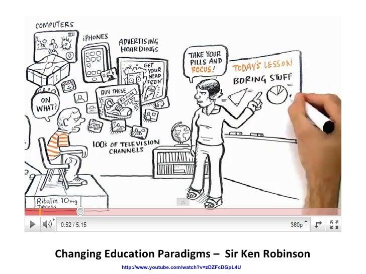 Changing Education Paradigms –  Sir Ken Robinson http://www.youtube.com/watch?v=zDZFcDGpL4U
