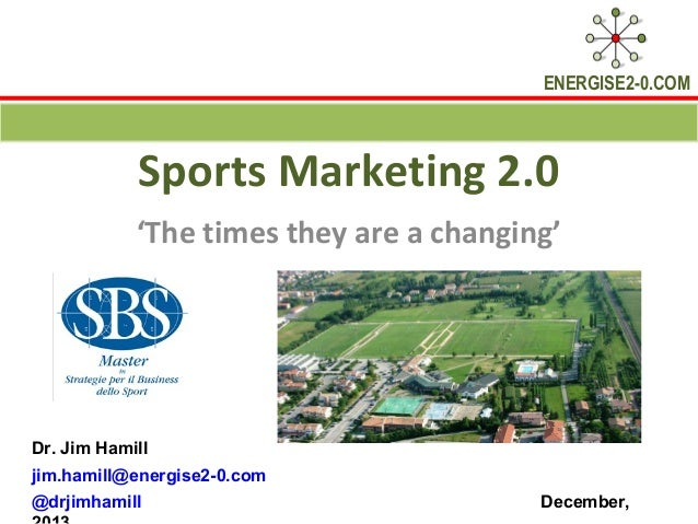 ENERGISE2-0.COM  Sports Marketing 2.0 'The times they are a changing'  Dr. Jim Hamill jim.hamill@energise2-0.com @drjimham...
