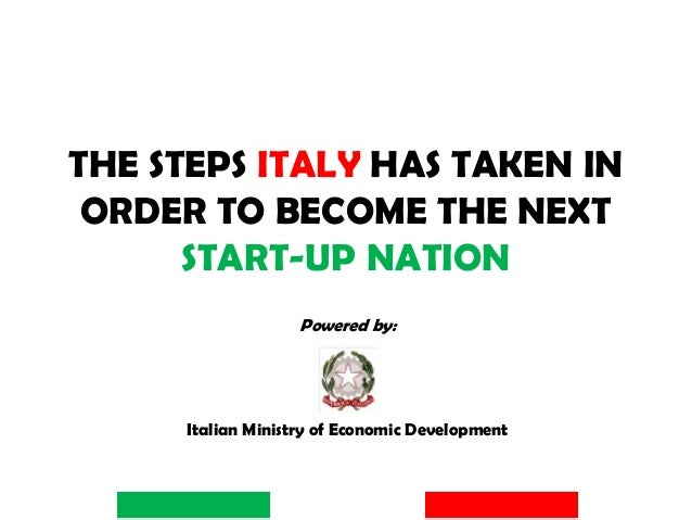 THE STEPS ITALY HAS TAKEN IN ORDER TO BECOME THE NEXT START-UP NATION Powered by: Italian Ministry of Economic Development