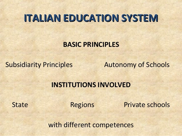 ITALIAN EDUCATION SYSTEMITALIAN EDUCATION SYSTEMBASIC PRINCIPLESSubsidiarity Principles Autonomy of SchoolsINSTITUTIONS IN...